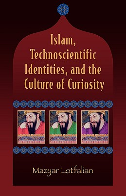 Islam, Technoscientific Identities, and the Culture of Curiosity, Lotfalian, Mazyar