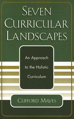 Seven Curricular Landscapes: An Approach to the Holistic Curriculum, Mayes Ph.D, Clifford
