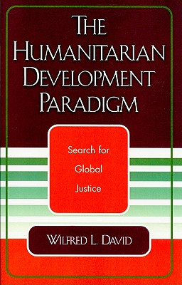 The Humanitarian Development Paradigm: Search for Global Justice, David, Wilfred L.