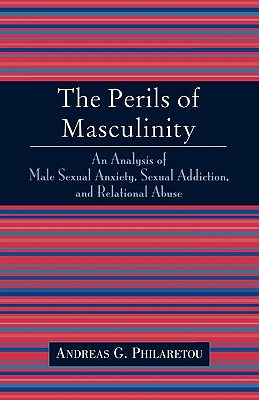 Image for The Perils of Masculinity: An Analysis of Male Sexual Anxiety, Sexual Addiction, and Relational Abuse