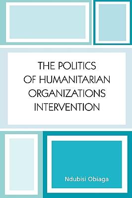 The Politics of Humanitarian Organizations Intervention, Obiaga, Ndubisi