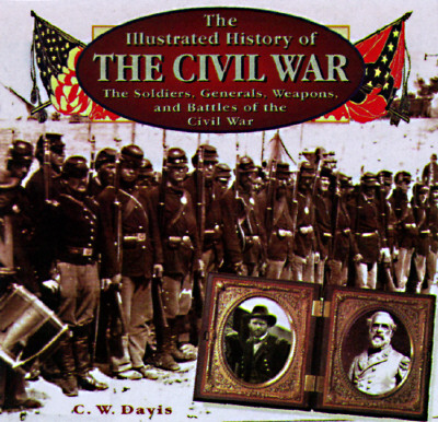 Image for The Illustrated History of the Civil War: The Soldiers, Generals, Weapons, and Battles of the Civil War