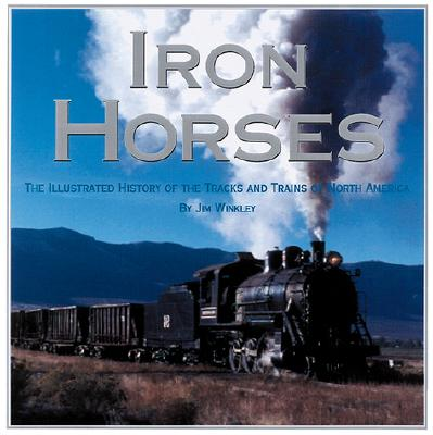 Image for Iron Horses: The Illustrated History of the Tracks and Trains of North America