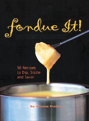 Fondue It! 50 Recipes To Dip, Sizzle, And Savor, Franco, Silvana