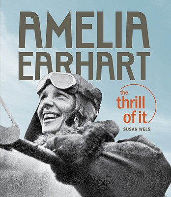 AMELIA EARHART : THE THRILL OF IT, SUSAN WELS