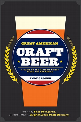 Great American Craft Beer: A Guide to the Nation's Finest Beers and Breweries, Andy Crouch