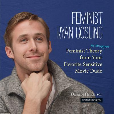 Image for Feminist Ryan Gosling: Feminist Theory (as Imagined) from Your Favorite Sensitive Movie Dude