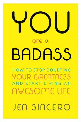 YOU ARE A BADASS: HOW TO STOP DOUBTING YOUR GREATNESS AND START LIVING AN AWESOME LIFE, SINCERO, JEN
