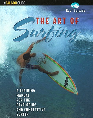 ART OF SURFING, THE A TRAINING MANUAL FOR THE DEVELOPING AND COMPETITIVE SURFER, GUISADO, RAUL