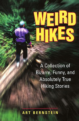 Weird Hikes : A Collection of Bizarre, Funny, and Absolutely True Hiking Stories, Bernstein,Art
