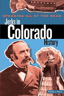 Image for Speaking Ill of the Dead: Jerks in Colorado History, First Edition (Speaking Ill of the Dead: Jerks in Histo)
