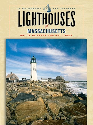 Lighthouses of Massachusetts: A Guidebook and Keepsake (Lighthouse Series), Bruce Roberts, Ray Jones