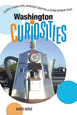 Washington Curiosities, 2nd: Quirky Characters, Roadside Oddities & Other Offbeat Stuff (Curiosities Series), Baskas, Harriet