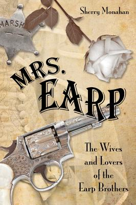 MRS. EARP: THE WIVES AND LOVERS OF THE EARP BROTHERS, MONAHAN, SHERRY