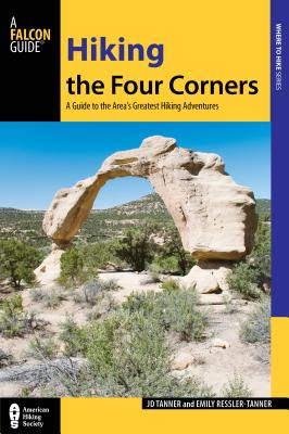 Hiking the Four Corners: A Guide to the Area's Greatest Hiking Adventures (Regional Hiking Series), Tanner, JD; Ressler-Tanner, Emily