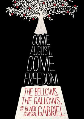 COME AUGUST, COME FREEDOM: THE BELLOWS, THE GALLOWS, AND THE BLACK GENERAL GABRIEL, AMATEAU, GIGI