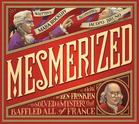 Mesmerized: How Ben Franklin Solved a Mystery that Baffled All of France, Rockliff, Mara