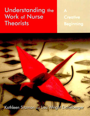 Understanding the Work of Nurse Theorists: A Creative Beginning, Sitzman, Kathleen;Eichlberger, Lisa Wright