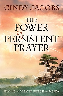 Image for Power of Persistent Prayer, The: Praying With Greater Purpose and Passion