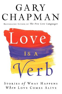 Love is a Verb: Stories of What Happens When Love Comes Alive, Chapman, Gary