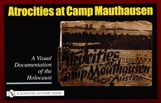 Image for Atrocities at Camp Mauthausen: A Visual Documentation of the Holocaust (Schiffer History Book)