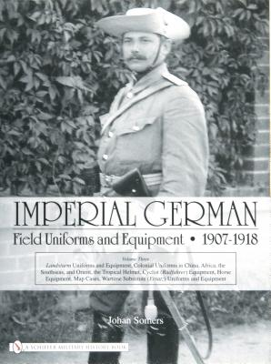 Imperial German Field Uniforms and Equipment, 1907-1918, Vol. 3, Somers, Johan