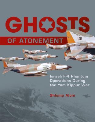 Ghosts of Atonement: Israeli F-4 Phantom Operations During the Yom Kippur War, Aloni, Shlomo