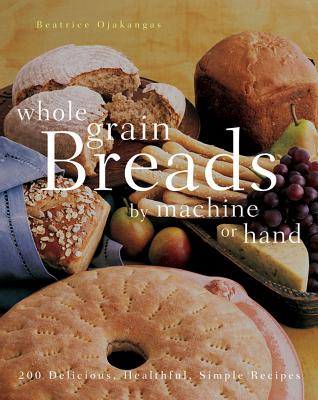 """""""Whole Grain Breads by Machine or Hand: 200 Delicious, Healthful, Simple Recipes"""", """"Ojakangas, Beatrice"""""""