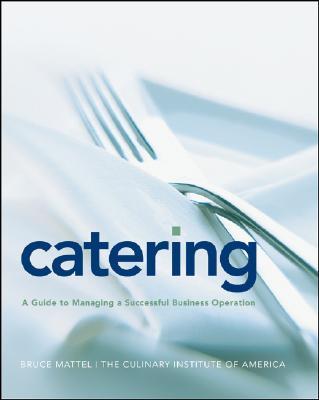 Catering: A Guide to Managing a Successful Business Operation, Bruce Mattel; The Culinary Institute of America