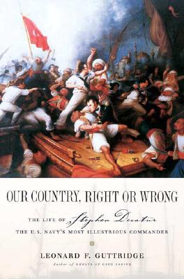 Image for Our Country, Right or Wrong: The Life of Stephen Decatur, the U.S. Navy's Most Illustrious Commander