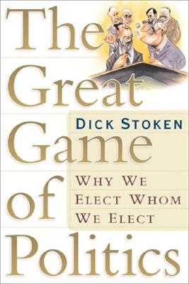 Image for The Great Game of Politics: Why We Elect, Whom We Elect
