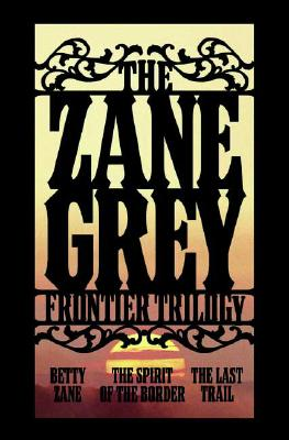 Image for The Zane Grey Frontier Trilogy: Betty Zane, The Last Trail, The Spirit of the Border
