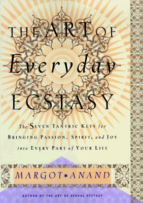 Image for The Art of Everyday Ecstasy: The Seven Trantric Keys for Bringing Passion, Spirit and Joy Into Every Part Of Your Life
