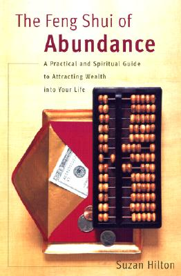 The Feng Shui of Abundance: A Practical and Spiritual Guide to Attracting Wealth into Your Life, Hilton, Suzan;Hilton, Susan