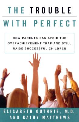 Image for The Trouble With Perfect: How Parents Can Avoid the Over-Achievement Trap and Still Raise Successful Children