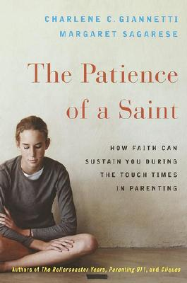 The Patience of a Saint : How Faith Can Sustain You During the Tough Times in Parenting, Giannetti, Charlene C.; Sagarese, Margaret