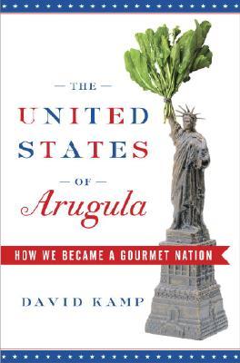 The United States of Arugula: How We Became a Gourmet Nation, Kamp, David