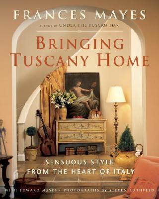BRINGING TUSCANY HOME : SENSUOUS STYLE F, FRANCES MAYES
