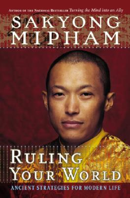 Ruling Your World: Ancient Strategies For Modern Life, Sakyong Mipham