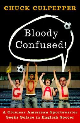 Bloody Confused!: A Clueless American Sportswriter Seeks Solace in English Soccer, Culpepper, Chuck