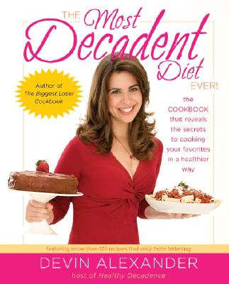 Image for The Most Decadent Diet Ever!: The cookbook that reveals the secrets to cooking your favorites in a healthier way