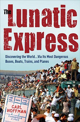 Image for The Lunatic Express: Discovering the World . . . via Its Most Dangerous Buses, Boats, Trains, and Planes