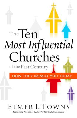 The Ten Most Influential Churches of the Past Century: And How They Impact You Today, Towns, Elmer