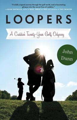 Loopers: A Caddie's Twenty-Year Golf Odyssey, John Dunn
