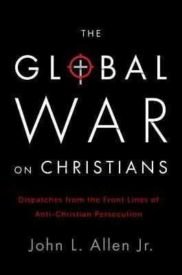 The Global War on Christians: Dispatches from the Front Lines of Anti-Christian Persecution, John L. Allen Jr.
