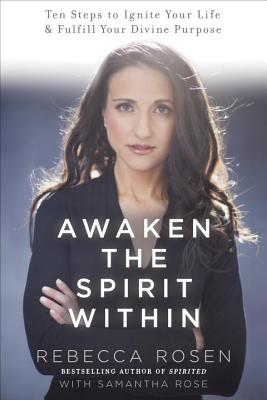 Awaken the Spirit Within: 10 Steps to Ignite Your Life and Fulfill Your Divine Purpose, Rosen, Rebecca; Rose, Samantha