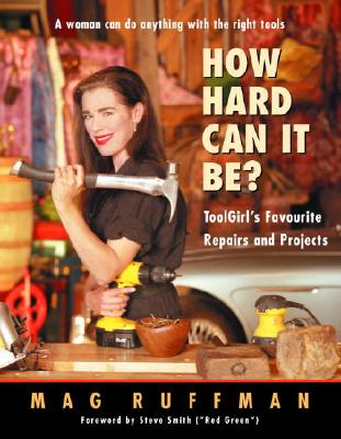How Hard Can It Be? : ToolGirl's Favourite Repairs and Projects, Mag Ruffman