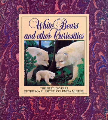 Image for White Bears and Other Curiosities: The First 100 Years of the Royal British Columbia Museum (Royal British Columbia Museum Special Publication,)