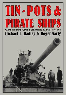 Image for Tin-Pots and Pirate Ships: Canadian Naval Forces and German Sea Raiders 1880-1918