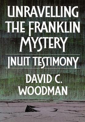 Image for Unravelling the Franklin Mystery, First Edition: Inuit Testimony (McGill-Queen's Native and Northern Series)